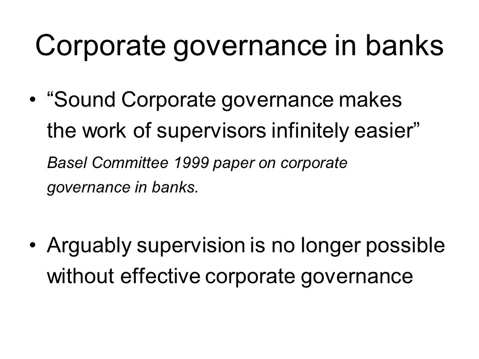 Corporate governance in banks Sound Corporate governance makes the work of supervisors infinitely easier Basel Committee 1999 paper on corporate governance in banks.