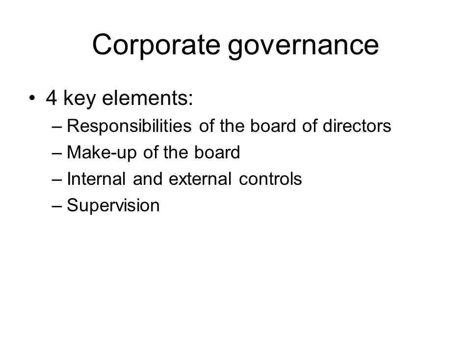 Corporate governance 4 key elements: –Responsibilities of the board of directors –Make-up of the board –Internal and external controls –Supervision