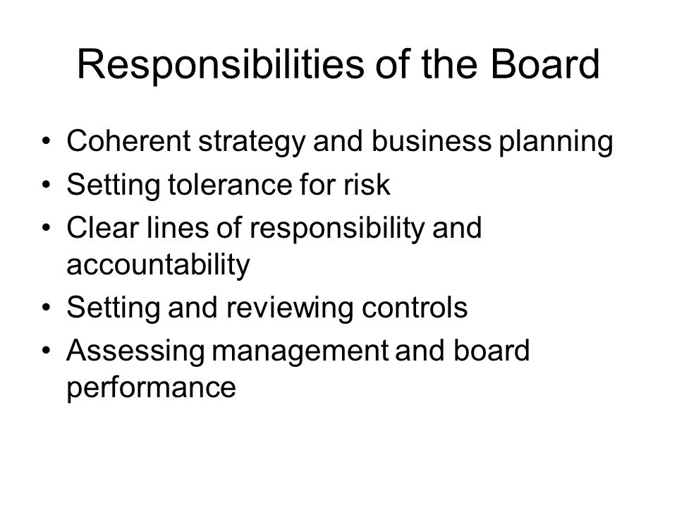 Responsibilities of the Board Coherent strategy and business planning Setting tolerance for risk Clear lines of responsibility and accountability Setting and reviewing controls Assessing management and board performance