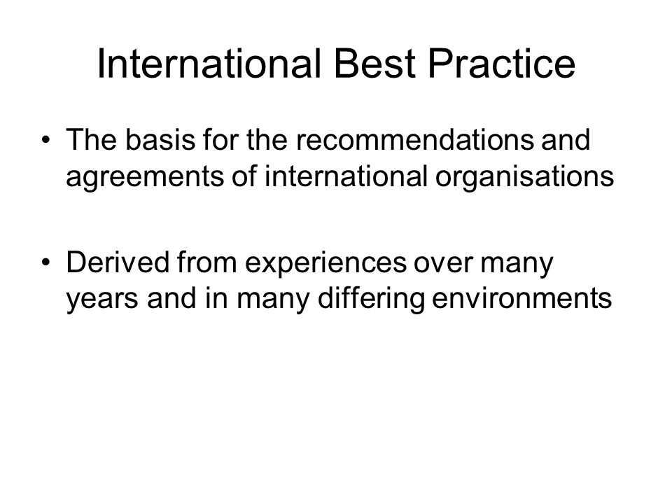 International Best Practice The basis for the recommendations and agreements of international organisations Derived from experiences over many years and in many differing environments