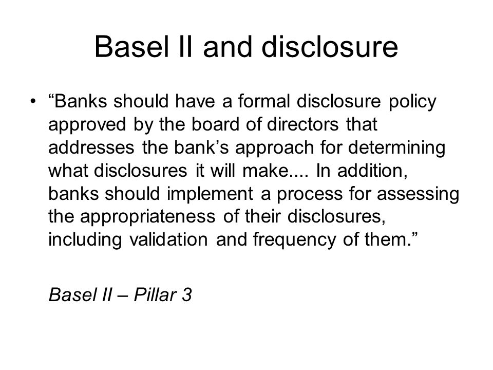 Basel II and disclosure Banks should have a formal disclosure policy approved by the board of directors that addresses the bank's approach for determining what disclosures it will make....