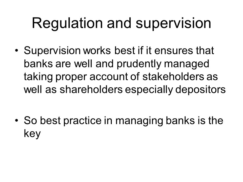 Regulation and supervision Supervision works best if it ensures that banks are well and prudently managed taking proper account of stakeholders as well as shareholders especially depositors So best practice in managing banks is the key