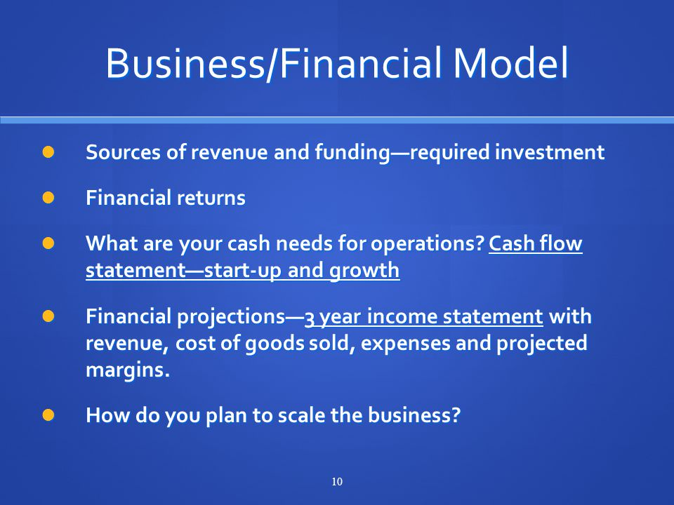 10 Business/Financial Model Sources of revenue and funding—required investment Sources of revenue and funding—required investment Financial returns Financial returns What are your cash needs for operations.