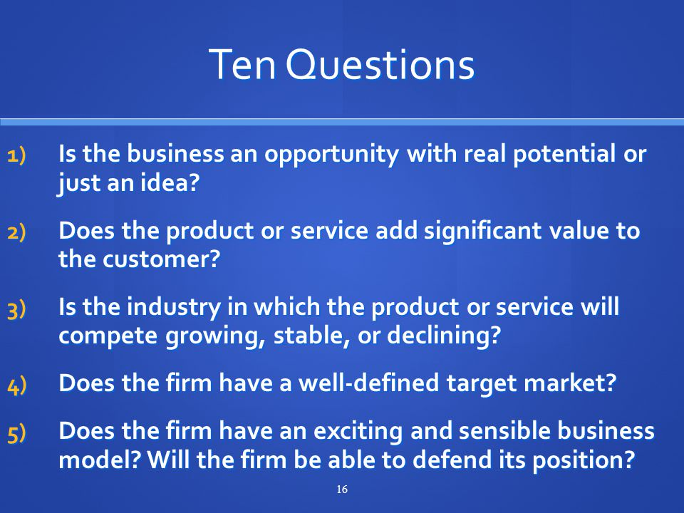 16 Ten Questions 1) Is the business an opportunity with real potential or just an idea.