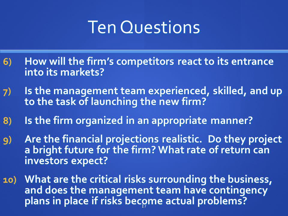 17 Ten Questions 6) How will the firm's competitors react to its entrance into its markets.