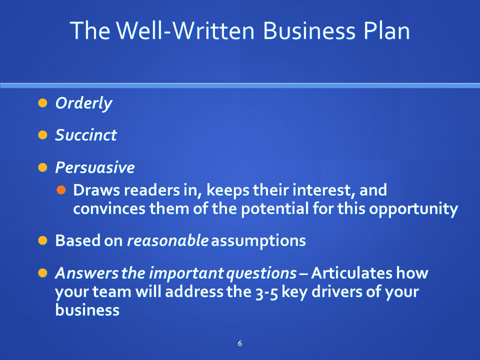 6 The Well-Written Business Plan Orderly Orderly Succinct Succinct Persuasive Persuasive Draws readers in, keeps their interest, and convinces them of the potential for this opportunity Draws readers in, keeps their interest, and convinces them of the potential for this opportunity Based on reasonable assumptions Based on reasonable assumptions Answers the important questions – Articulates how your team will address the 3-5 key drivers of your business Answers the important questions – Articulates how your team will address the 3-5 key drivers of your business