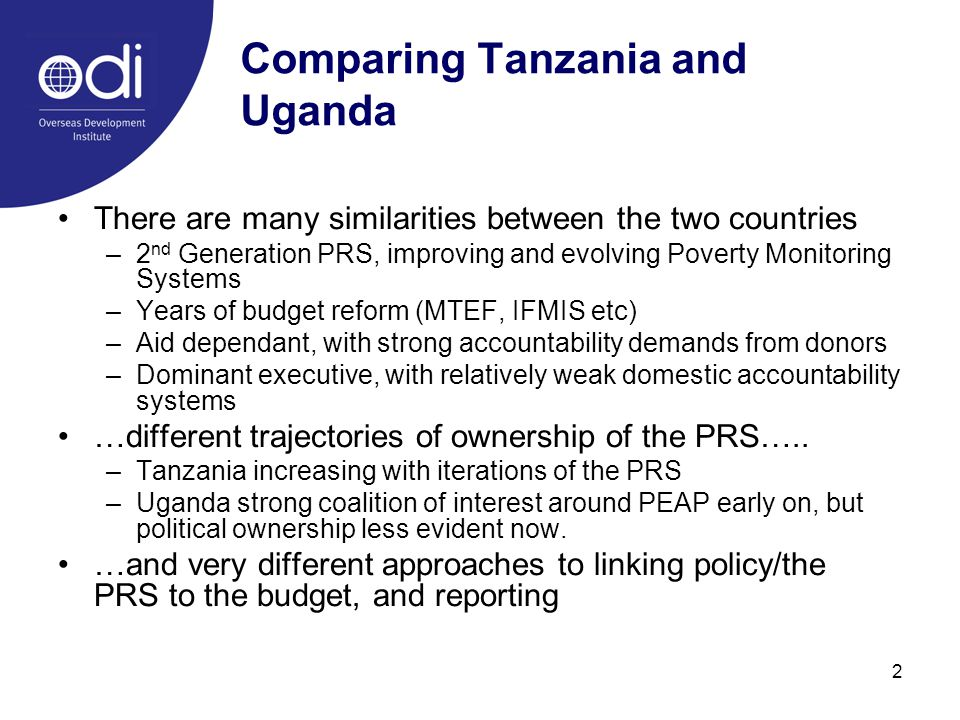 2 Comparing Tanzania and Uganda There are many similarities between the two countries –2 nd Generation PRS, improving and evolving Poverty Monitoring Systems –Years of budget reform (MTEF, IFMIS etc) –Aid dependant, with strong accountability demands from donors –Dominant executive, with relatively weak domestic accountability systems …different trajectories of ownership of the PRS…..