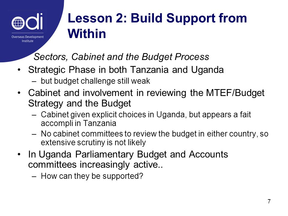 7 Lesson 2: Build Support from Within Sectors, Cabinet and the Budget Process Strategic Phase in both Tanzania and Uganda –but budget challenge still weak Cabinet and involvement in reviewing the MTEF/Budget Strategy and the Budget –Cabinet given explicit choices in Uganda, but appears a fait accompli in Tanzania –No cabinet committees to review the budget in either country, so extensive scrutiny is not likely In Uganda Parliamentary Budget and Accounts committees increasingly active..