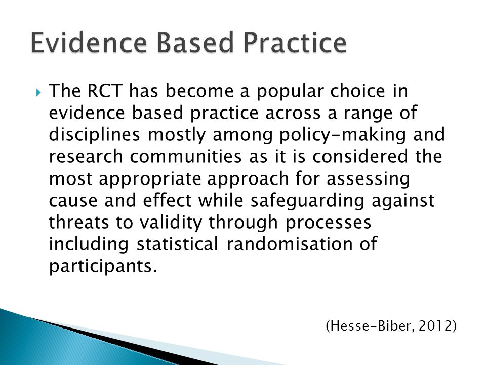  The RCT has become a popular choice in evidence based practice across a range of disciplines mostly among policy-making and research communities as it is considered the most appropriate approach for assessing cause and effect while safeguarding against threats to validity through processes including statistical randomisation of participants.