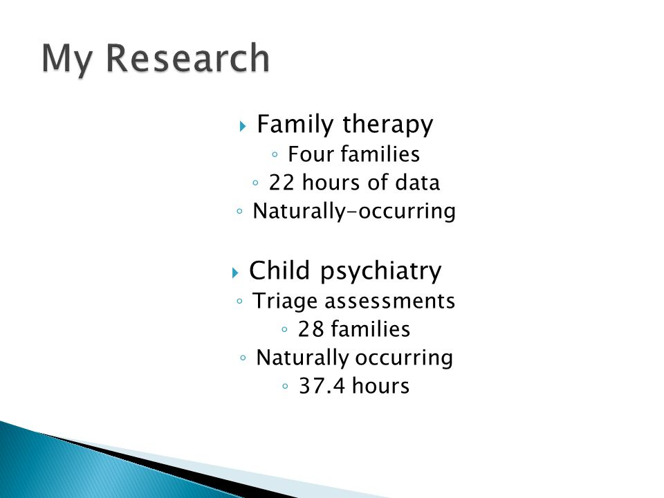  Family therapy ◦ Four families ◦ 22 hours of data ◦ Naturally-occurring  Child psychiatry ◦ Triage assessments ◦ 28 families ◦ Naturally occurring ◦ 37.4 hours