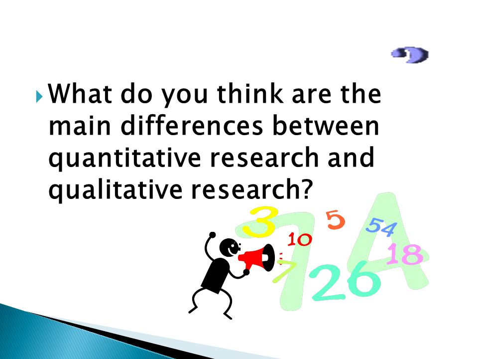 What do you think are the main differences between quantitative research and qualitative research