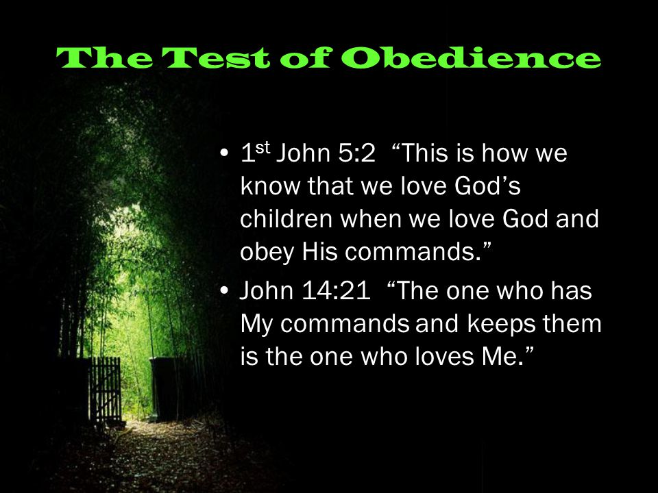 The Test of Obedience 1 st John 5:2 This is how we know that we love God's children when we love God and obey His commands. John 14:21 The one who has My commands and keeps them is the one who loves Me.