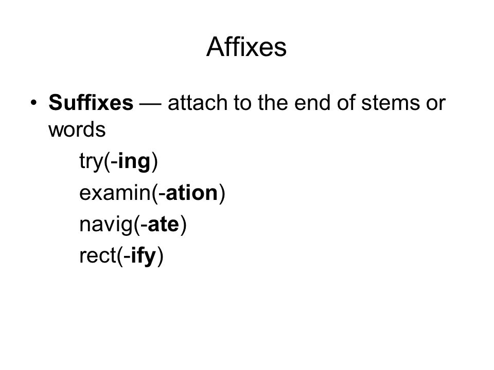 Affixes Suffixes — attach to the end of stems or words try(-ing) examin(-ation) navig(-ate) rect(-ify)