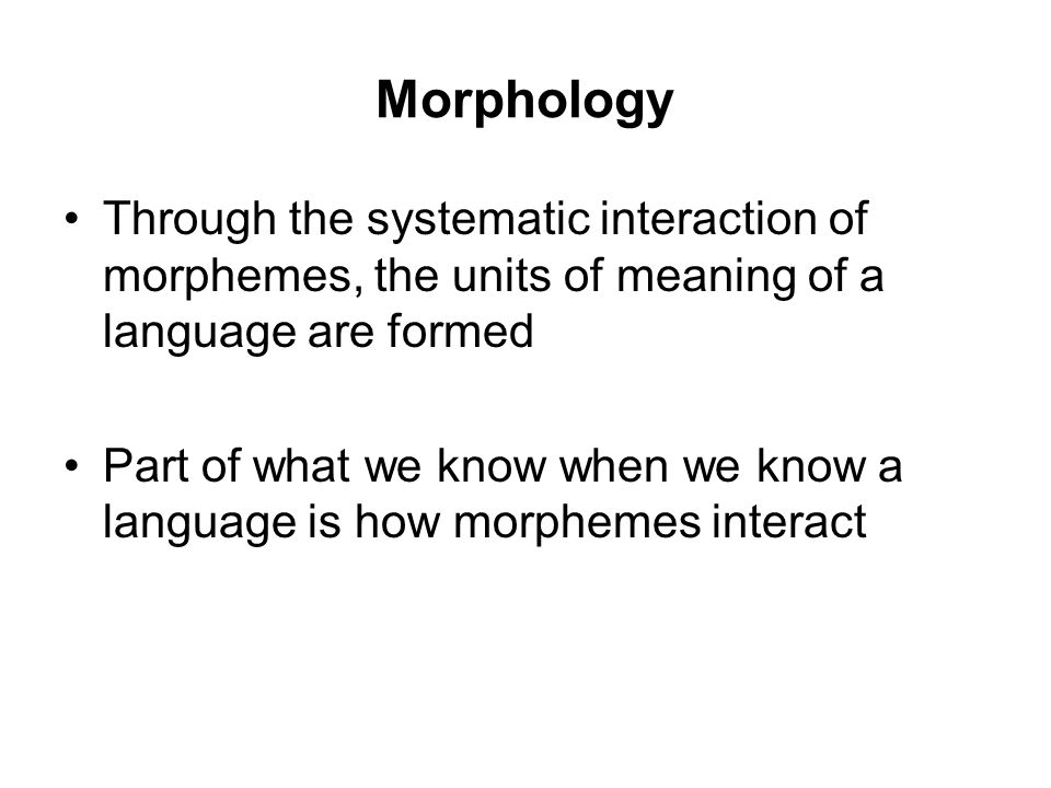 Morphology Through the systematic interaction of morphemes, the units of meaning of a language are formed Part of what we know when we know a language is how morphemes interact