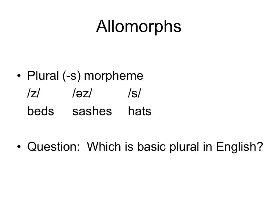 Allomorphs Plural (-s) morpheme /z/ /əz/ /s/ beds sashes hats Question: Which is basic plural in English