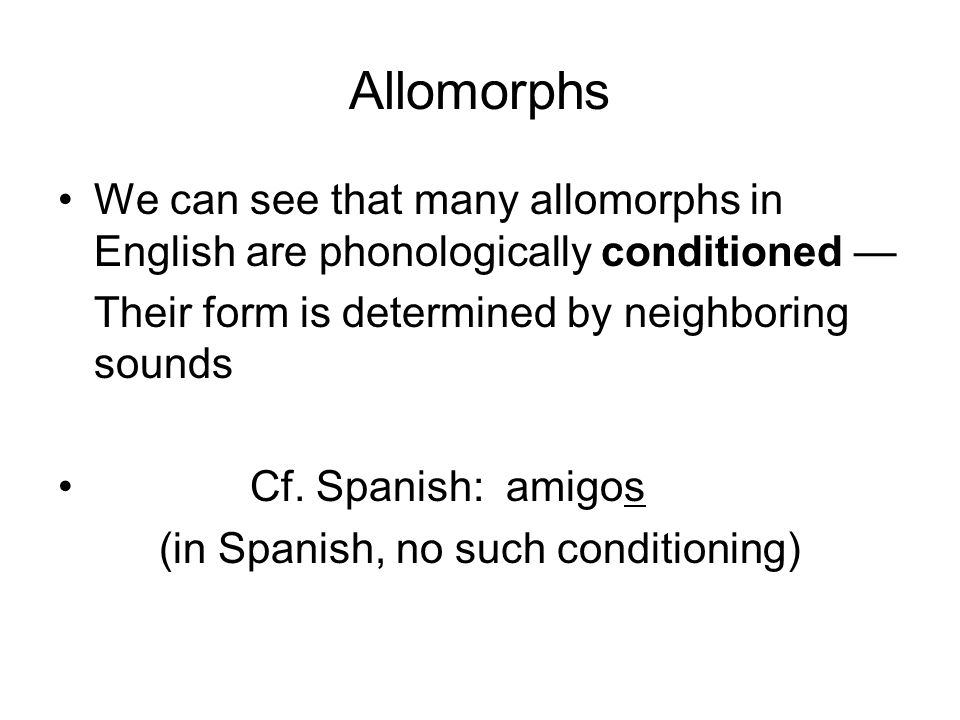Allomorphs We can see that many allomorphs in English are phonologically conditioned — Their form is determined by neighboring sounds Cf.