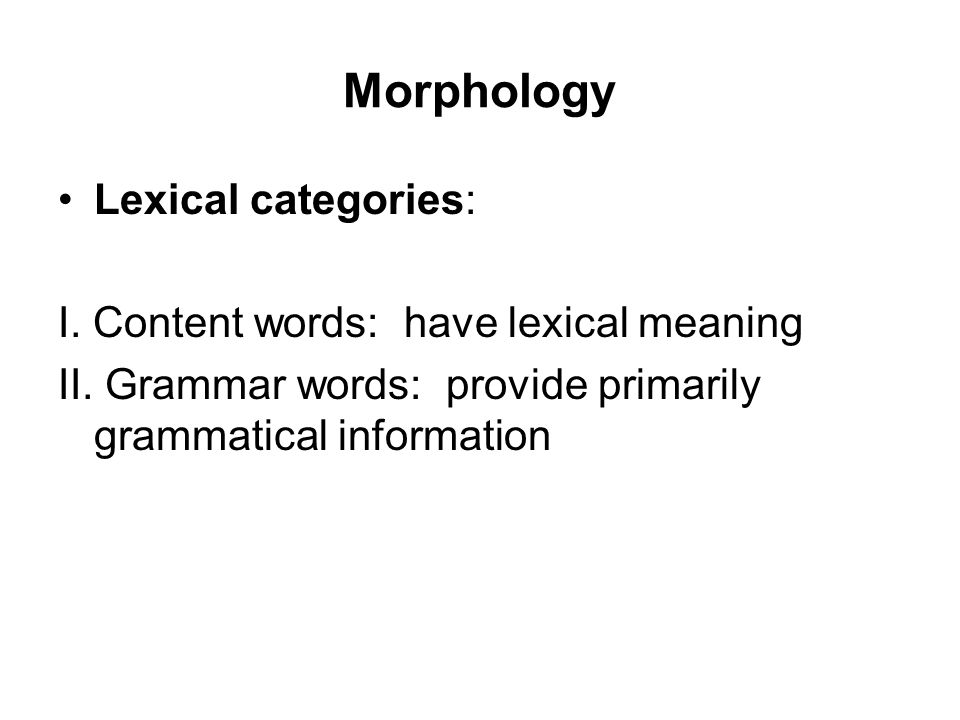 Morphology Lexical categories: I. Content words: have lexical meaning II.