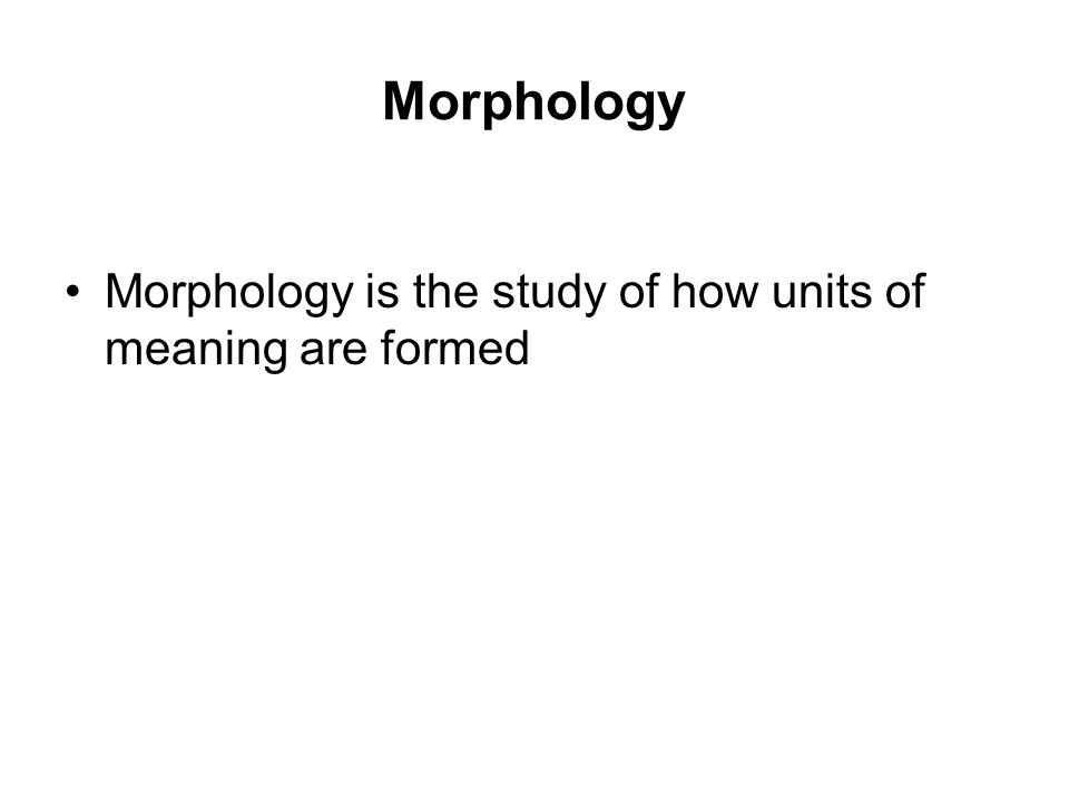 Morphology Morphology is the study of how units of meaning are formed