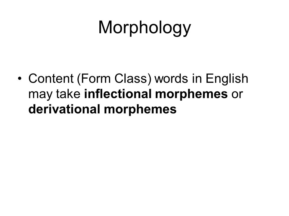 Morphology Content (Form Class) words in English may take inflectional morphemes or derivational morphemes