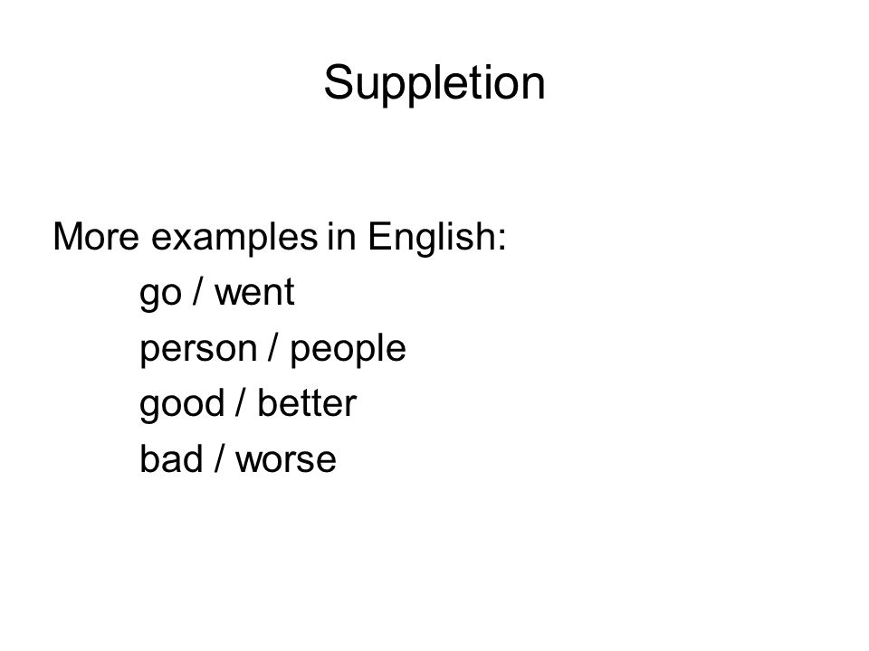 Suppletion More examples in English: go / went person / people good / better bad / worse