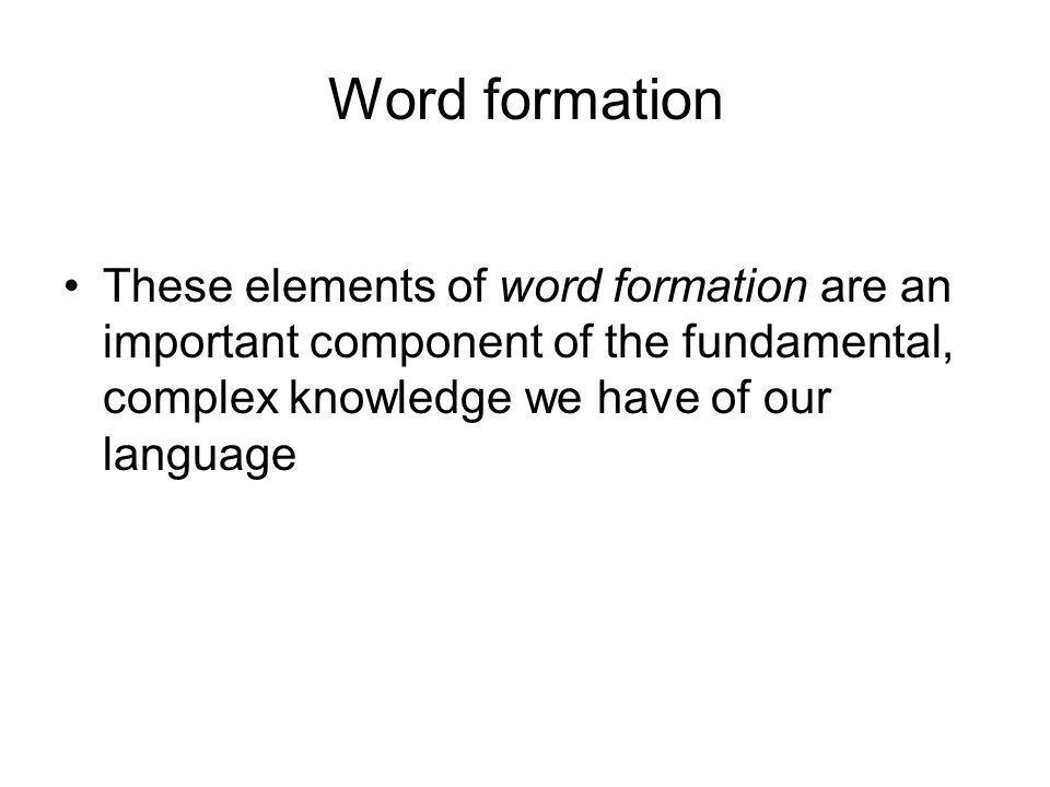 Word formation These elements of word formation are an important component of the fundamental, complex knowledge we have of our language