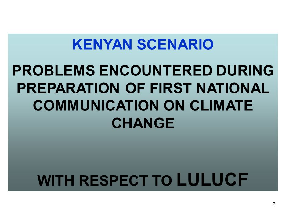 2 KENYAN SCENARIO PROBLEMS ENCOUNTERED DURING PREPARATION OF FIRST NATIONAL COMMUNICATION ON CLIMATE CHANGE WITH RESPECT TO LULUCF
