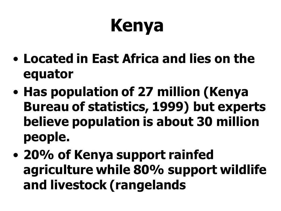 3 Kenya Located in East Africa and lies on the equator Has population of 27 million (Kenya Bureau of statistics, 1999) but experts believe population is about 30 million people.