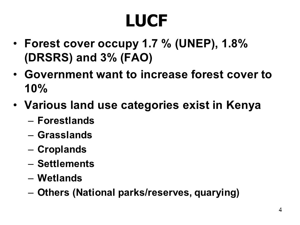 4 LUCF Forest cover occupy 1.7 % (UNEP), 1.8% (DRSRS) and 3% (FAO) Government want to increase forest cover to 10% Various land use categories exist in Kenya –Forestlands –Grasslands –Croplands –Settlements –Wetlands –Others (National parks/reserves, quarying)