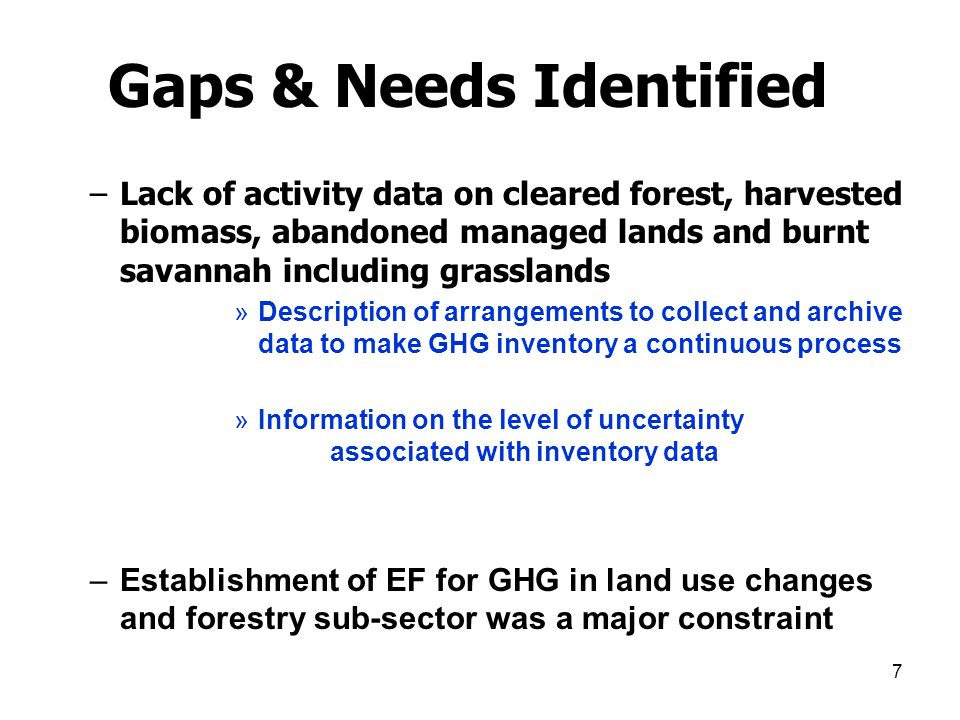 7 Gaps & Needs Identified –Lack of activity data on cleared forest, harvested biomass, abandoned managed lands and burnt savannah including grasslands »Description of arrangements to collect and archive data to make GHG inventory a continuous process »Information on the level of uncertainty associated with inventory data –Establishment of EF for GHG in land use changes and forestry sub-sector was a major constraint