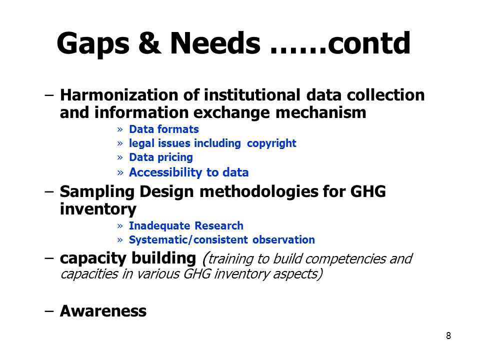 8 Gaps & Needs ……contd –Harmonization of institutional data collection and information exchange mechanism »Data formats »legal issues including copyright »Data pricing »Accessibility to data –Sampling Design methodologies for GHG inventory »Inadequate Research »Systematic/consistent observation –capacity building ( training to build competencies and capacities in various GHG inventory aspects) –Awareness