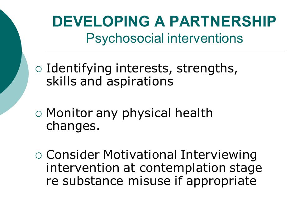 DEVELOPING A PARTNERSHIP Psychosocial interventions  Identifying interests, strengths, skills and aspirations  Monitor any physical health changes.