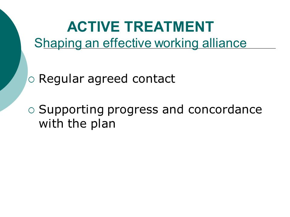 ACTIVE TREATMENT Shaping an effective working alliance  Regular agreed contact  Supporting progress and concordance with the plan