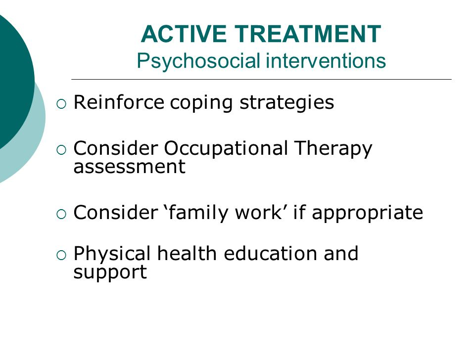 ACTIVE TREATMENT Psychosocial interventions  Reinforce coping strategies  Consider Occupational Therapy assessment  Consider 'family work' if appropriate  Physical health education and support