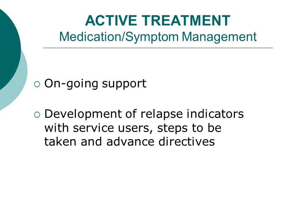 ACTIVE TREATMENT Medication/Symptom Management  On-going support  Development of relapse indicators with service users, steps to be taken and advance directives
