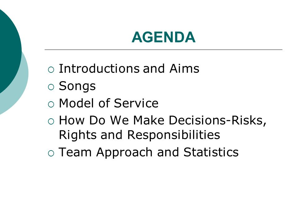AGENDA  Introductions and Aims  Songs  Model of Service  How Do We Make Decisions-Risks, Rights and Responsibilities  Team Approach and Statistics