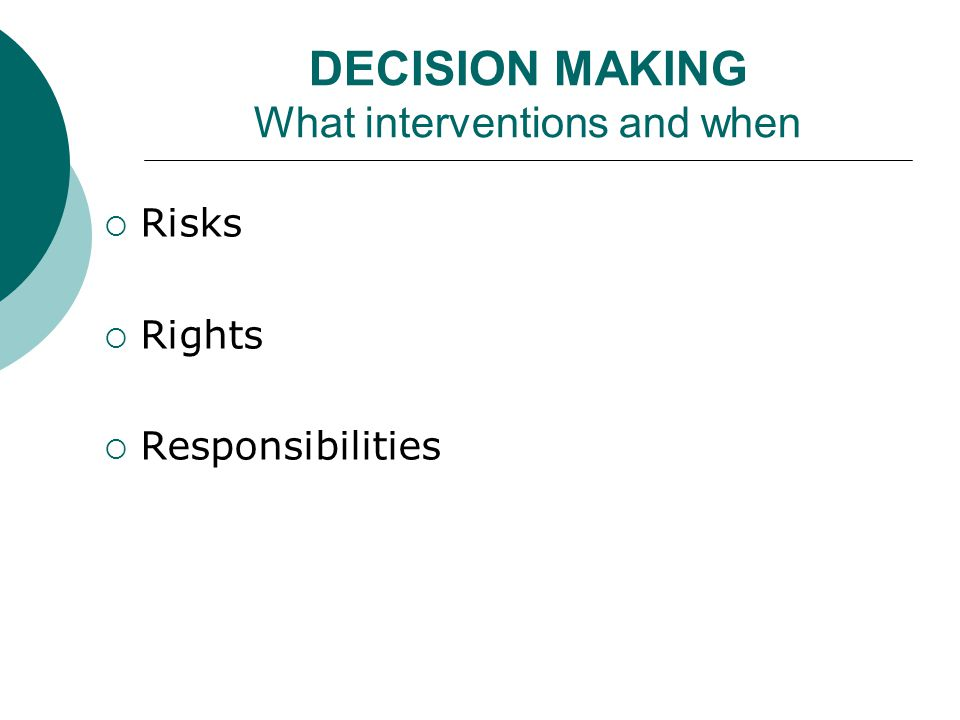 DECISION MAKING What interventions and when  Risks  Rights  Responsibilities