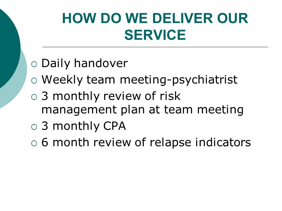 HOW DO WE DELIVER OUR SERVICE  Daily handover  Weekly team meeting-psychiatrist  3 monthly review of risk management plan at team meeting  3 monthly CPA  6 month review of relapse indicators