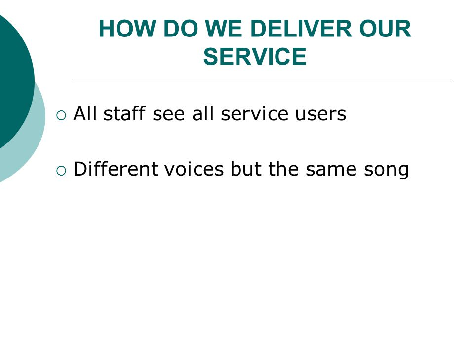 HOW DO WE DELIVER OUR SERVICE  All staff see all service users  Different voices but the same song