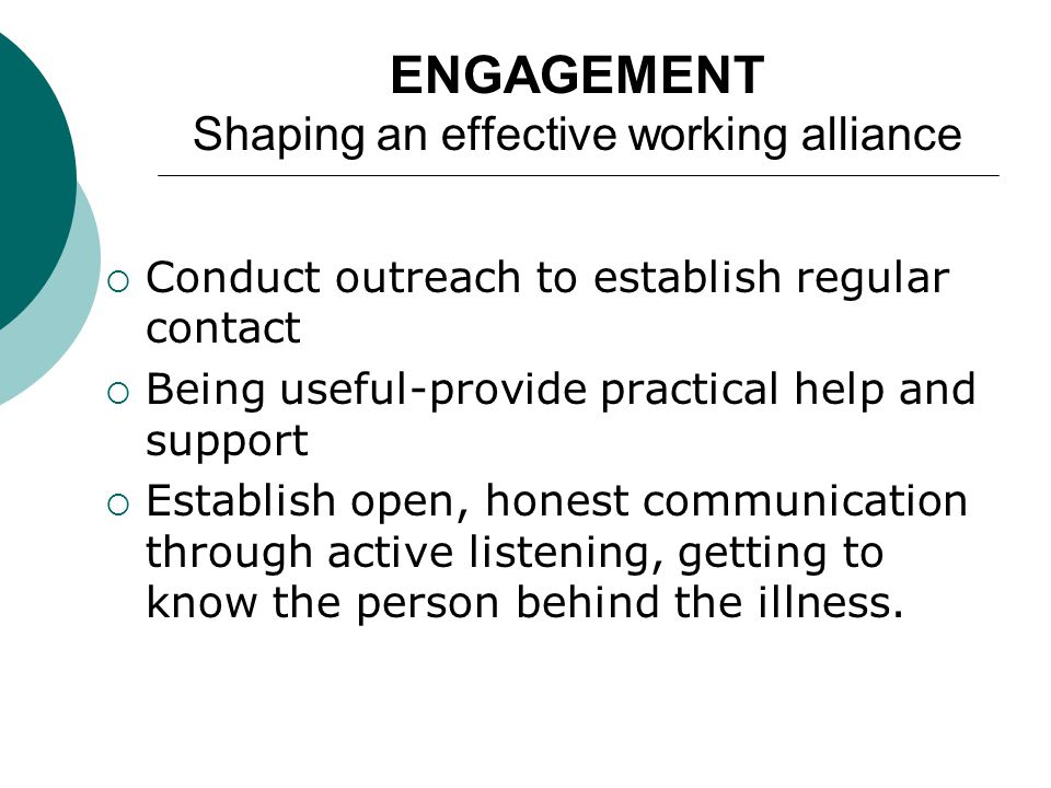 ENGAGEMENT Shaping an effective working alliance  Conduct outreach to establish regular contact  Being useful-provide practical help and support  Establish open, honest communication through active listening, getting to know the person behind the illness.