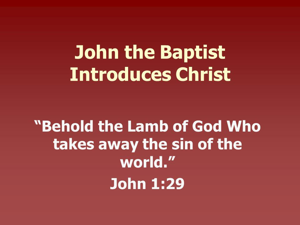John the Baptist Introduces Christ Behold the Lamb of God Who takes away the sin of the world. John 1:29