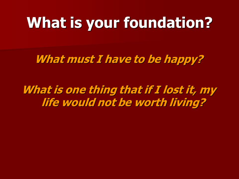 What is your foundation. What must I have to be happy.