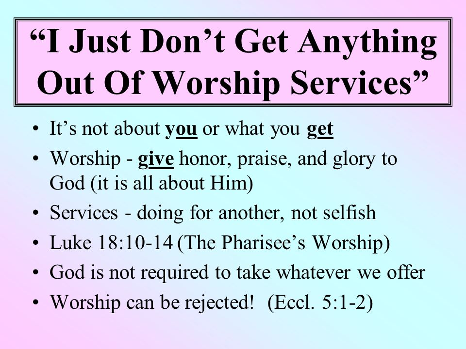 I Just Don't Get Anything Out Of Worship Services It's not about you or what you get Worship - give honor, praise, and glory to God (it is all about Him) Services - doing for another, not selfish Luke 18:10-14 (The Pharisee's Worship) God is not required to take whatever we offer Worship can be rejected.