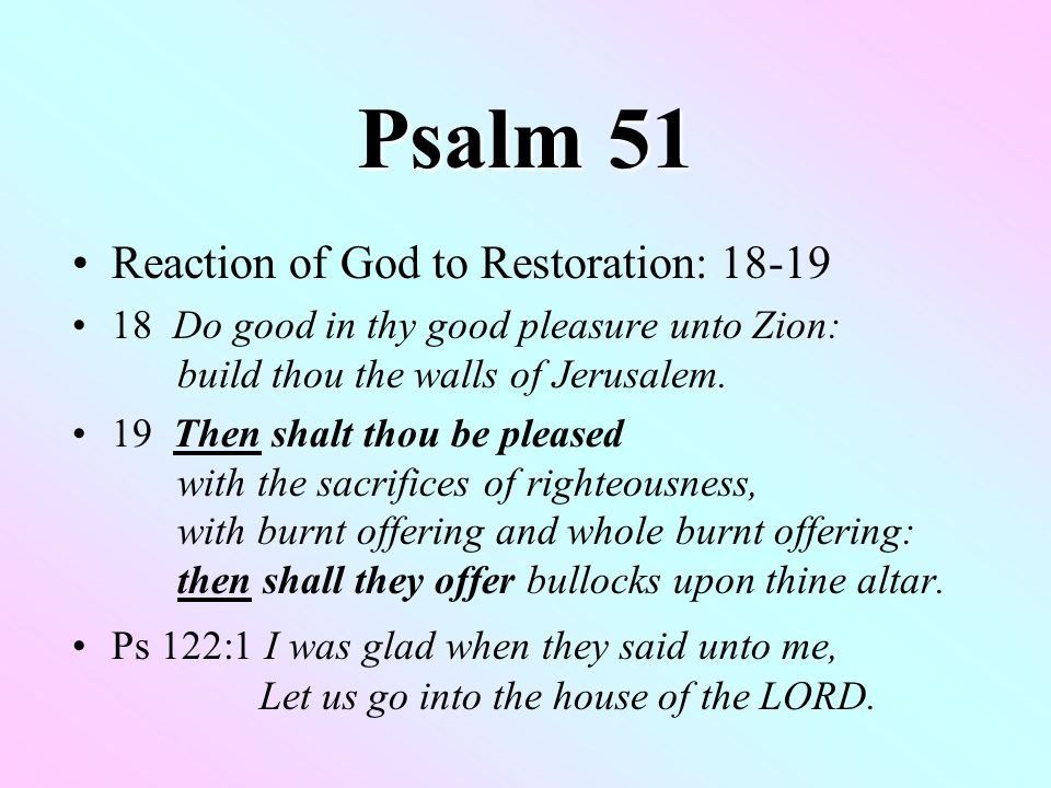 Psalm 51 Reaction of God to Restoration: Do good in thy good pleasure unto Zion: build thou the walls of Jerusalem.