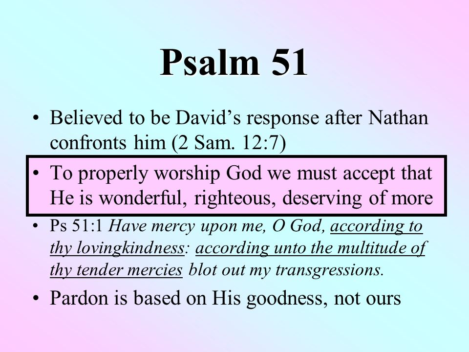 Psalm 51 Believed to be David's response after Nathan confronts him (2 Sam.