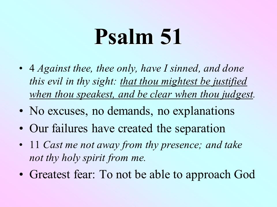 Psalm 51 4 Against thee, thee only, have I sinned, and done this evil in thy sight: that thou mightest be justified when thou speakest, and be clear when thou judgest.