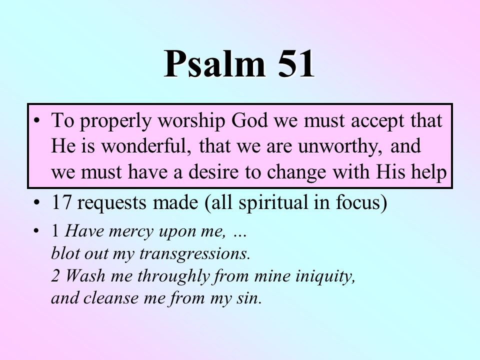 Psalm 51 To properly worship God we must accept that He is wonderful, that we are unworthy, and we must have a desire to change with His help 17 requests made (all spiritual in focus) 1 Have mercy upon me, … blot out my transgressions.