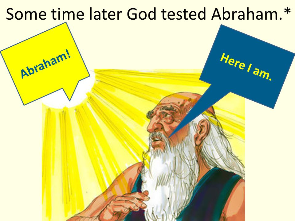 Some time later God tested Abraham.* Abraham! Here I am.