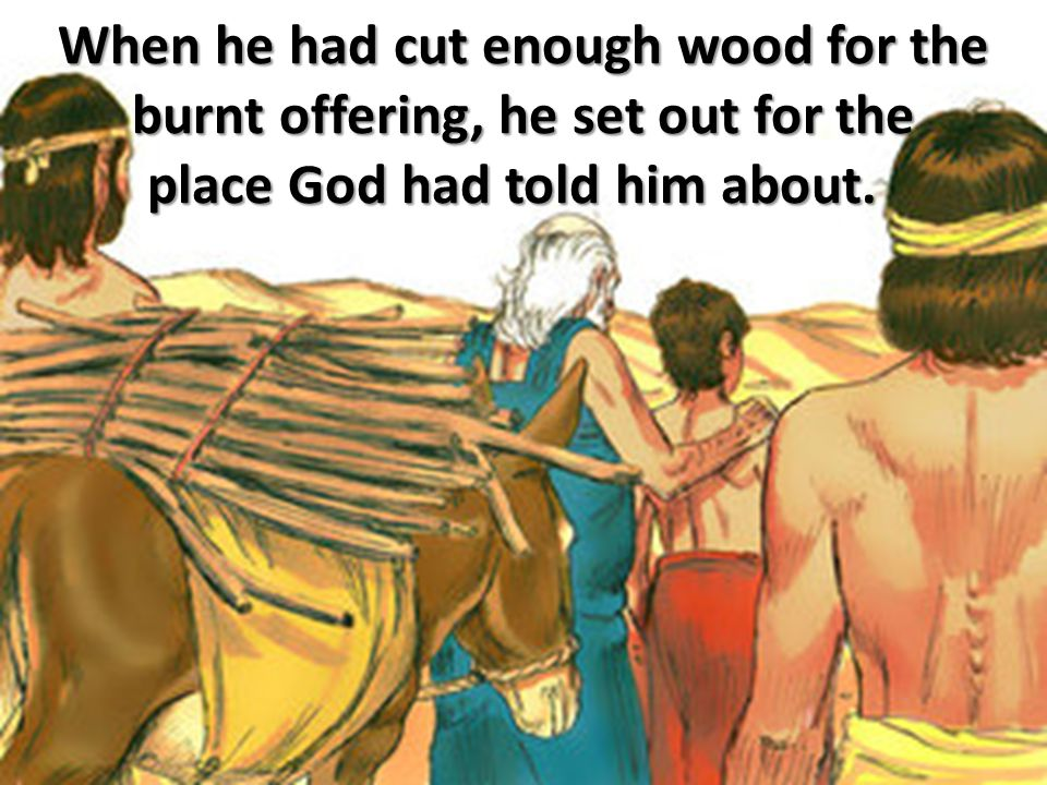 When he had cut enough wood for the burnt offering, he set out for the place God had told him about.