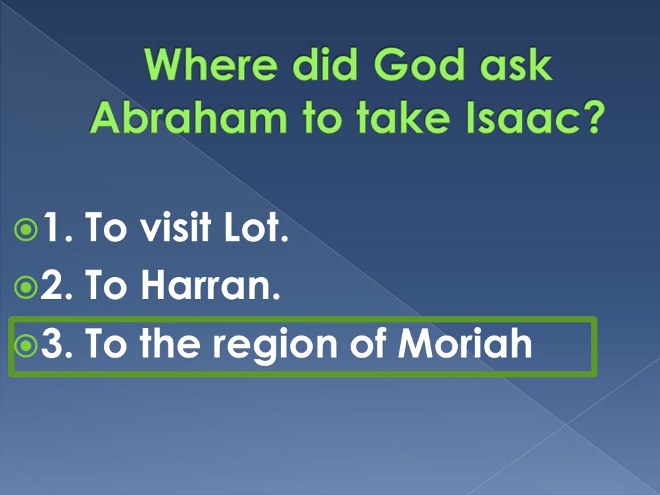  1. To visit Lot.  2. To Harran.  3. To the region of Moriah