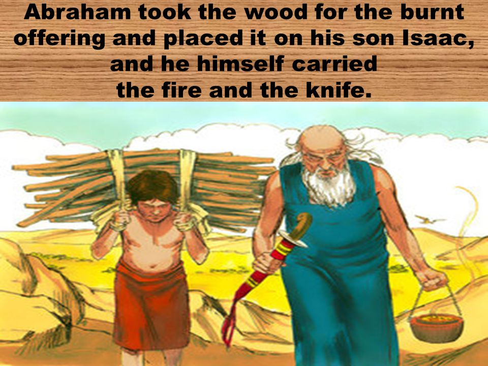 Abraham took the wood for the burnt offering and placed it on his son Isaac, and he himself carried the fire and the knife.